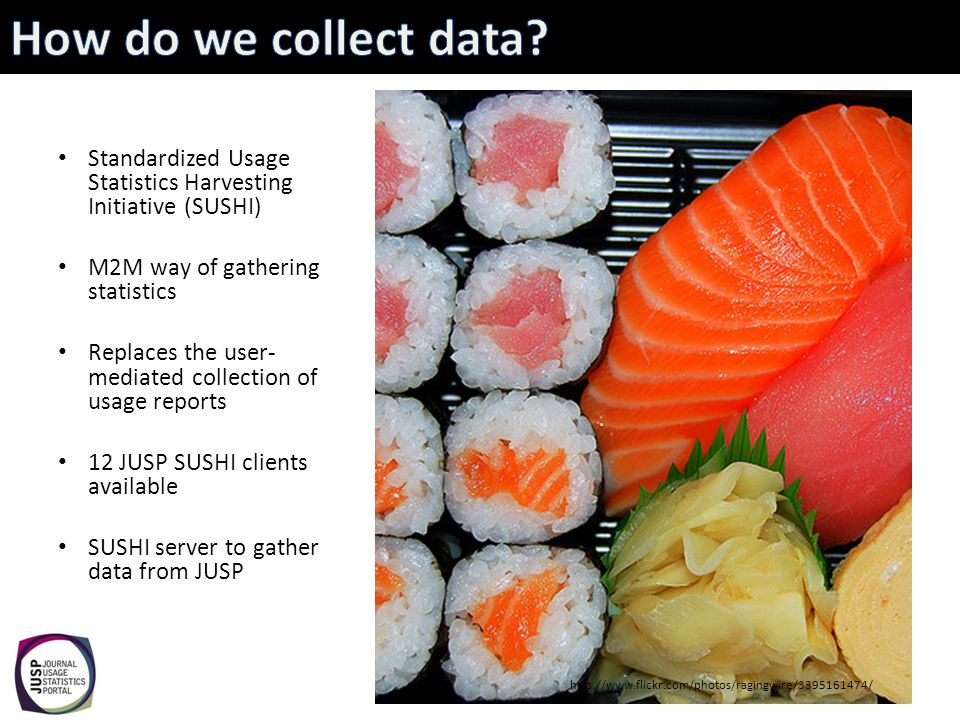 Standardized Usage Statistics Harvesting Initiative (SUSHI) M2M way of gathering statistics Replaces the user- mediated collection of usage reports 12 JUSP SUSHI clients available SUSHI server to gather data from JUSP http://www.flickr.com/photos/ragingwire/3395161474/