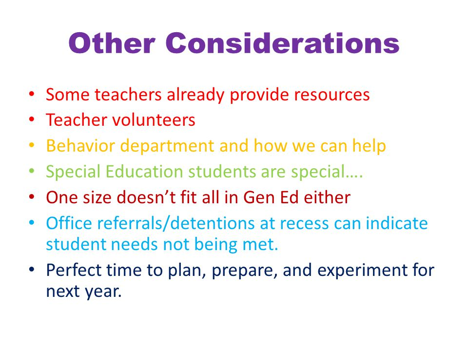 Other Considerations Some teachers already provide resources Teacher volunteers Behavior department and how we can help Special Education students are special….