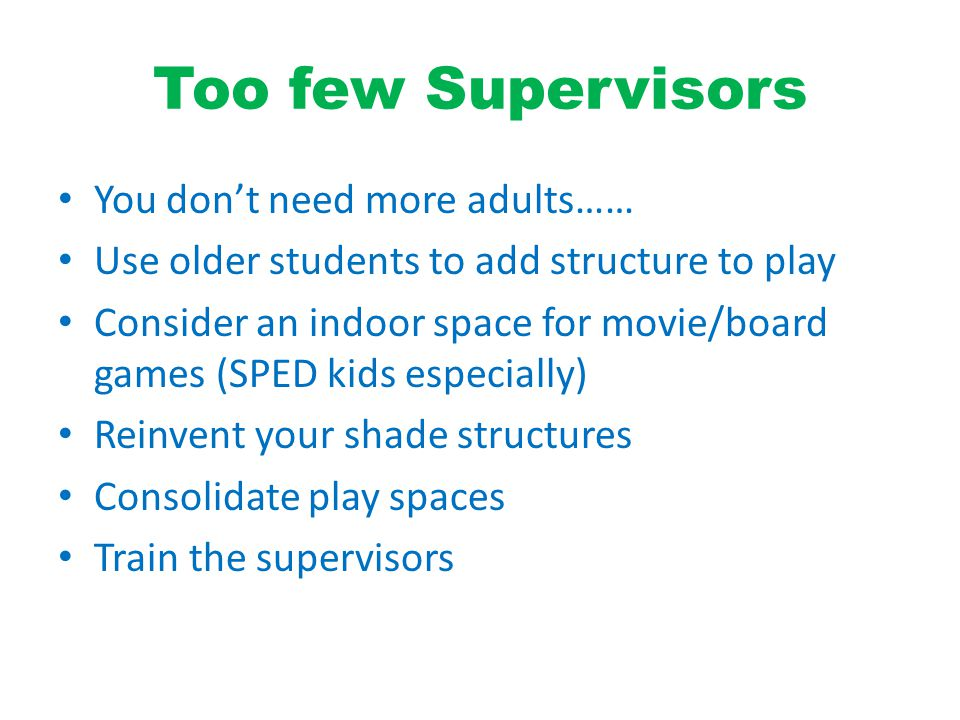 Too few Supervisors You don't need more adults…… Use older students to add structure to play Consider an indoor space for movie/board games (SPED kids especially) Reinvent your shade structures Consolidate play spaces Train the supervisors