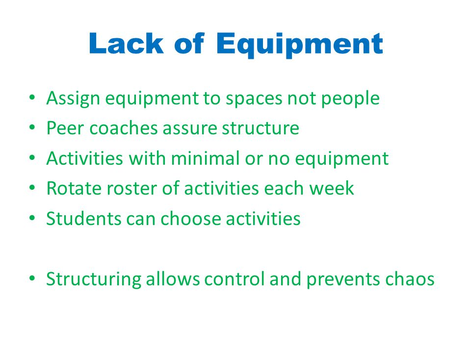 Lack of Equipment Assign equipment to spaces not people Peer coaches assure structure Activities with minimal or no equipment Rotate roster of activities each week Students can choose activities Structuring allows control and prevents chaos