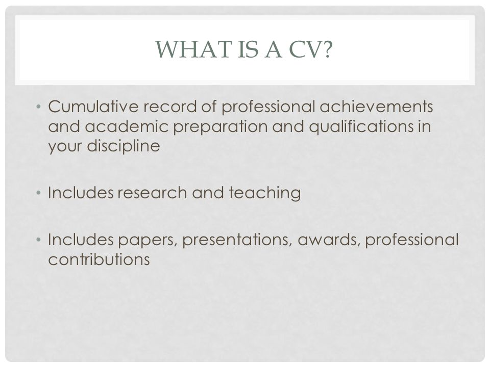 CV BASICS Multi-purpose document: jobs, grants, awards, etc For use in academic settings Perpetually unfinished Flexible with career progress Prepare you own CV, but use samples Different conventions in different fields Length varies according to career progress Importance of accuracy and honesty No need to reinvent the wheel.