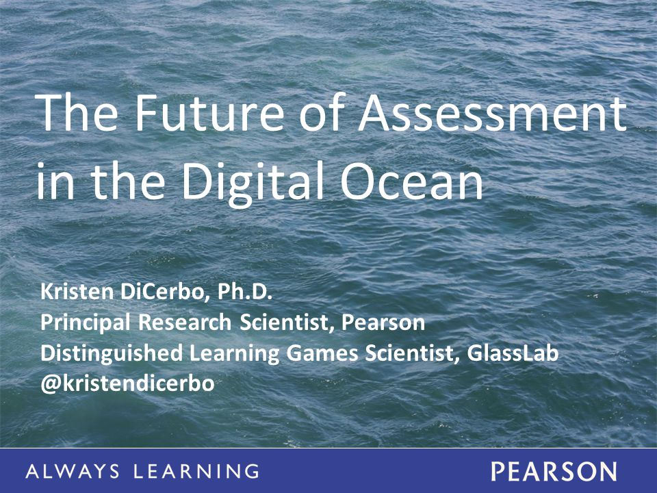 The Future of Assessment in the Digital Ocean Kristen DiCerbo, Ph.D.