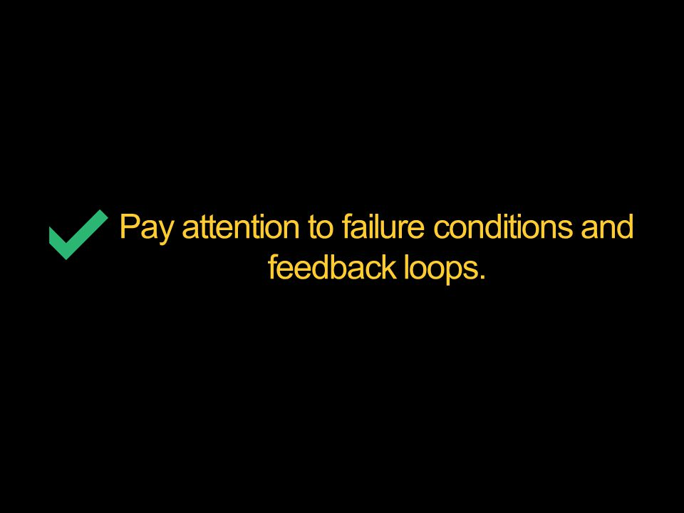 Pay attention to failure conditions and feedback loops.