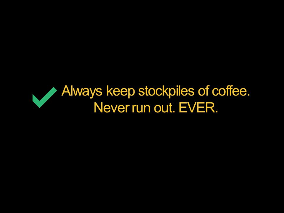 Always keep stockpiles of coffee. Never run out. EVER.
