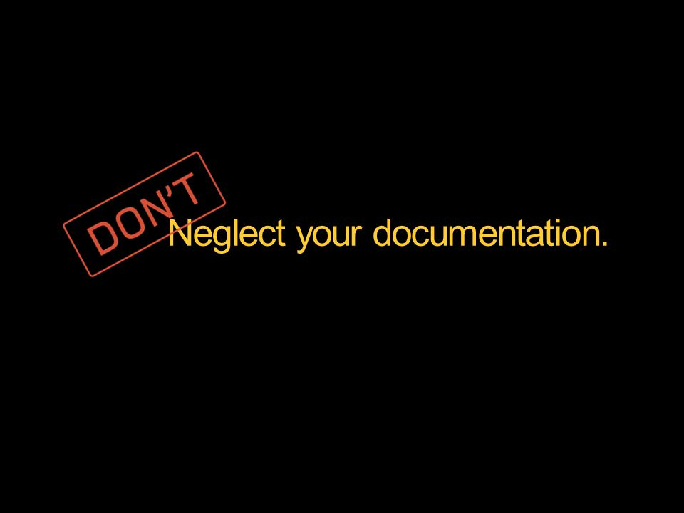Neglect your documentation.