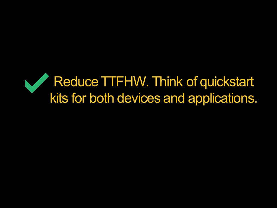 Reduce TTFHW. Think of quickstart kits for both devices and applications.
