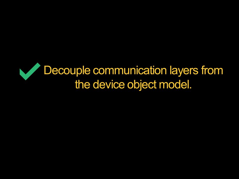 Decouple communication layers from the device object model.