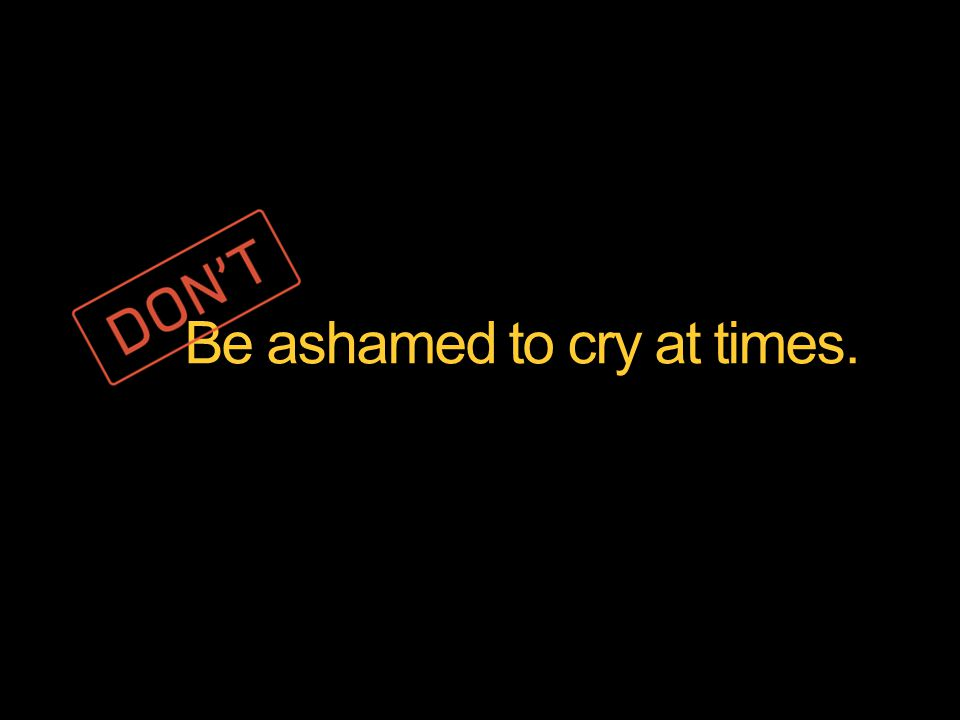 Be ashamed to cry at times.