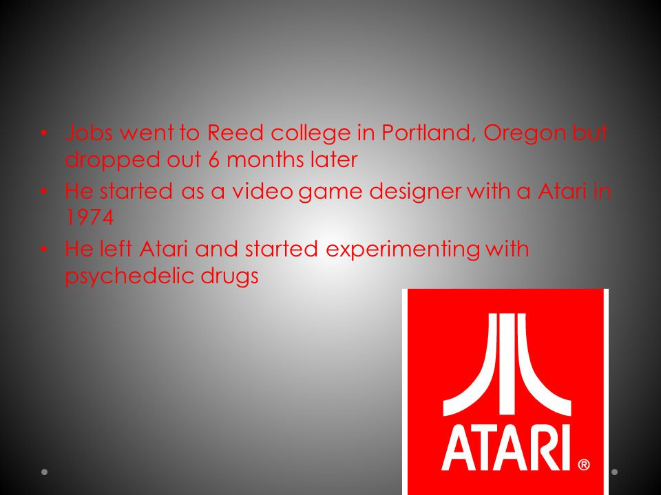 Jobs went to Reed college in Portland, Oregon but dropped out 6 months later He started as a video game designer with a Atari in 1974 He left Atari an