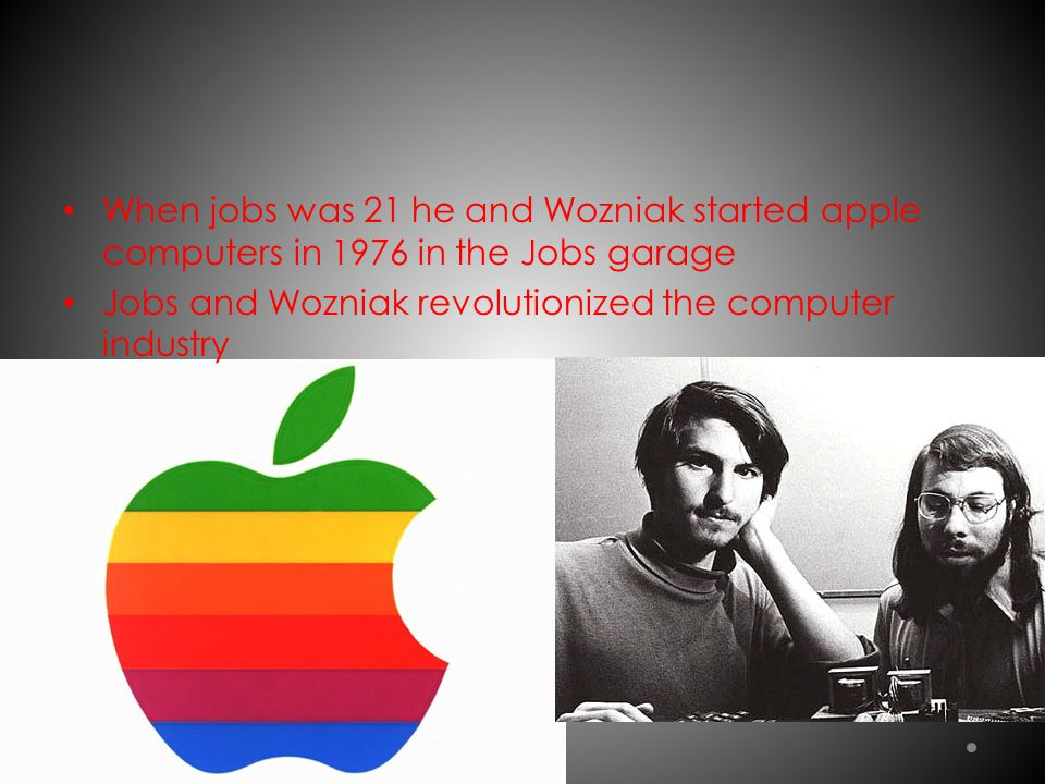 When jobs was 21 he and Wozniak started apple computers in 1976 in the Jobs garage Jobs and Wozniak revolutionized the computer industry