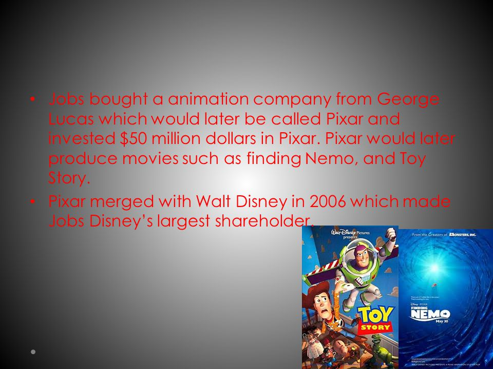 Jobs bought a animation company from George Lucas which would later be called Pixar and invested $50 million dollars in Pixar.