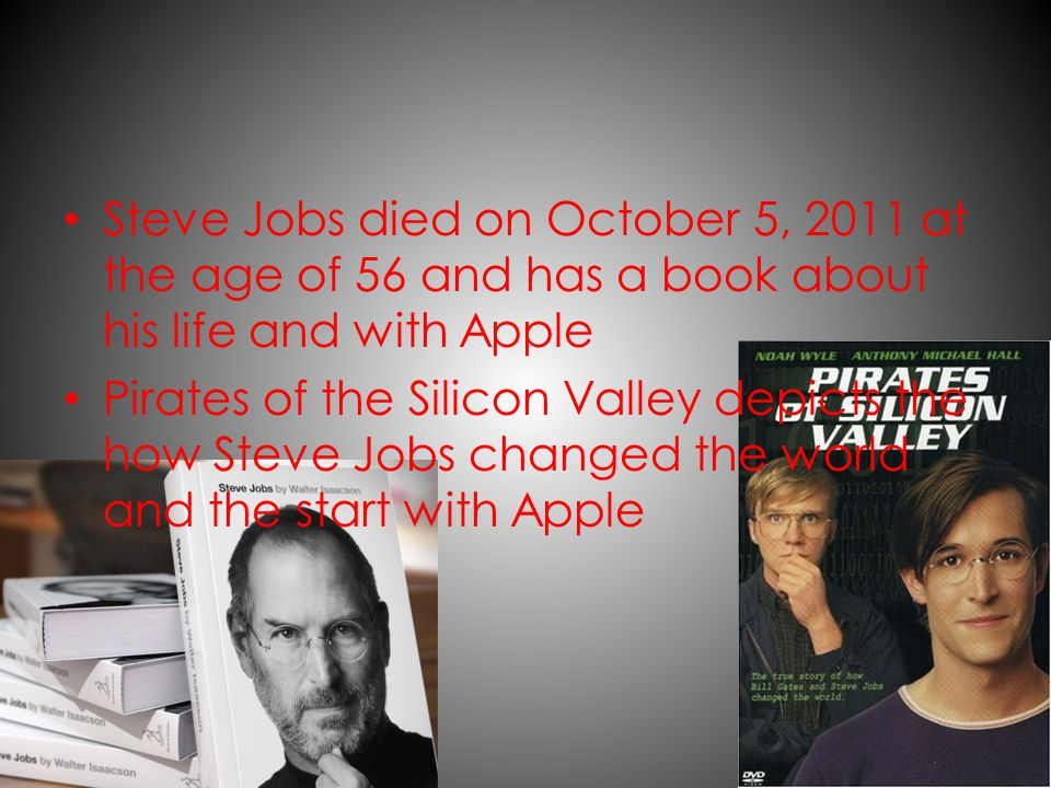 Steve Jobs died on October 5, 2011 at the age of 56 and has a book about his life and with Apple Pirates of the Silicon Valley depicts the how Steve Jobs changed the world and the start with Apple