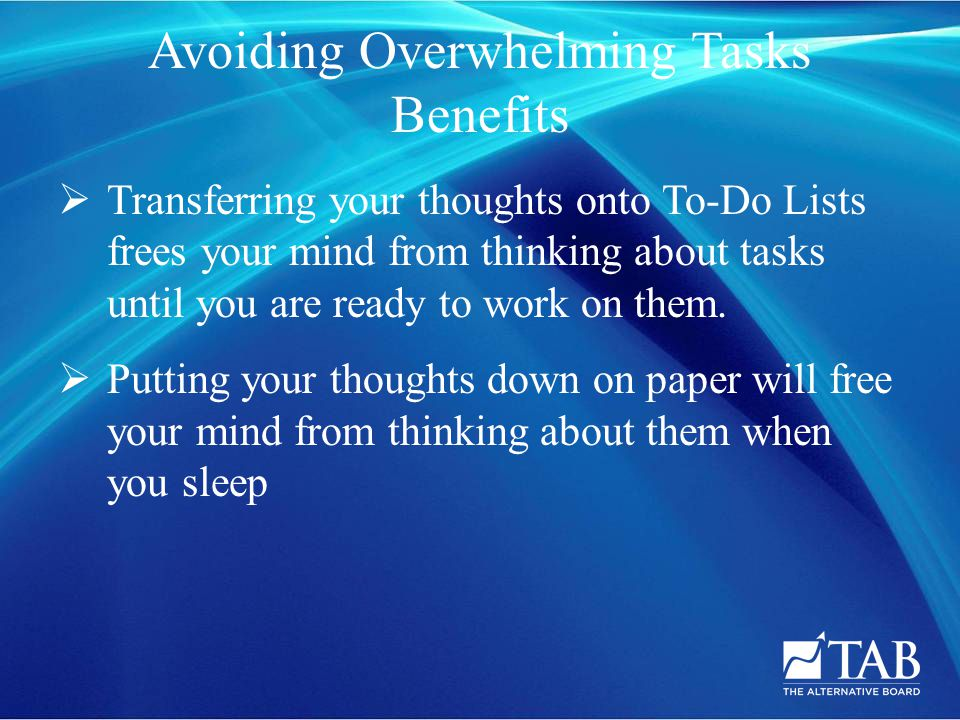 Avoiding Overwhelming Tasks Benefits  Transferring your thoughts onto To-Do Lists frees your mind from thinking about tasks until you are ready to work on them.