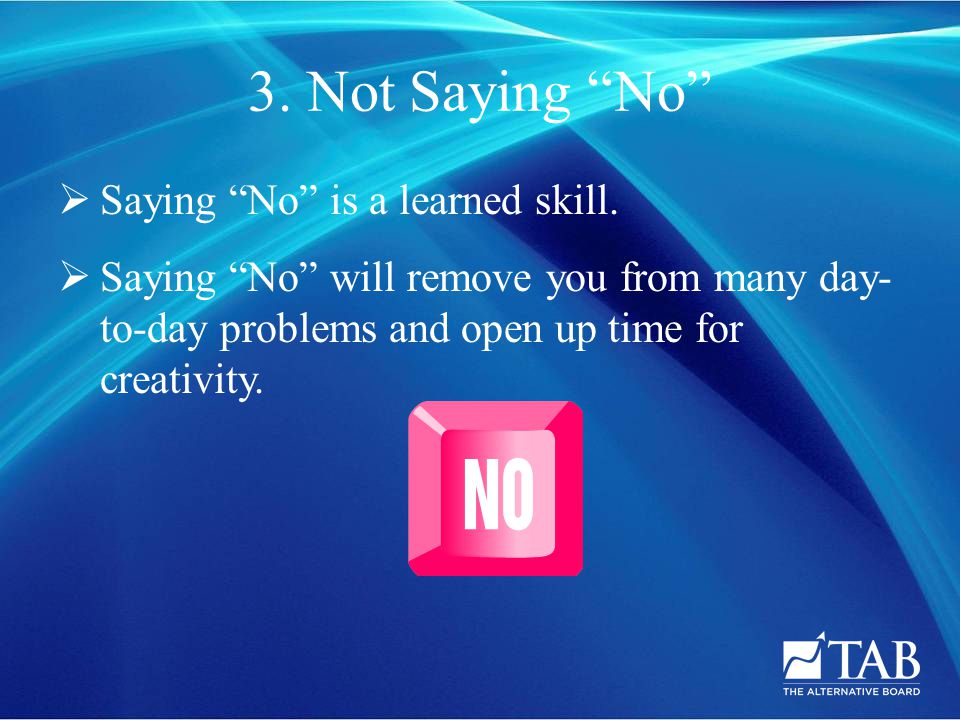 3. Not Saying No  Saying No is a learned skill.