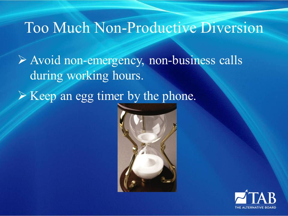 Too Much Non-Productive Diversion  Avoid non-emergency, non-business calls during working hours.