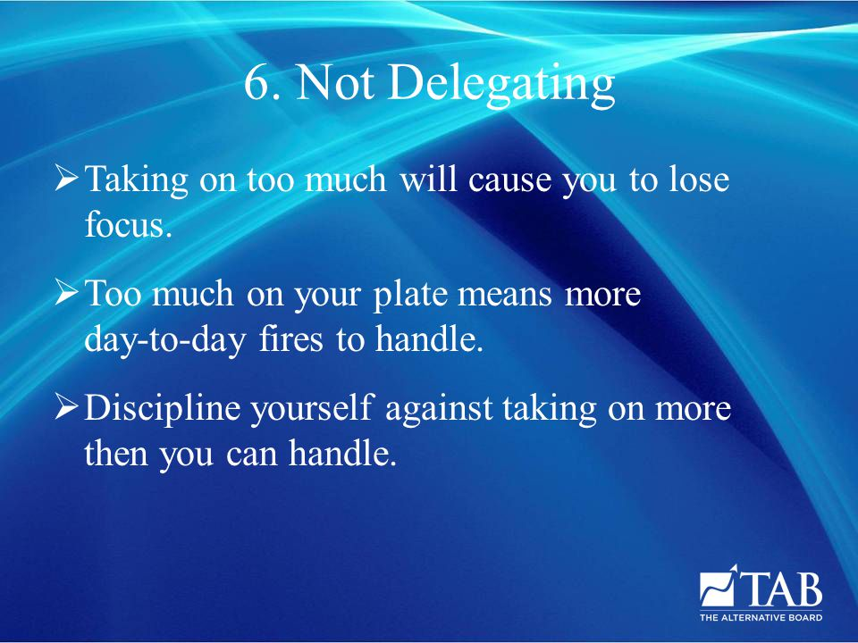 6. Not Delegating  Taking on too much will cause you to lose focus.