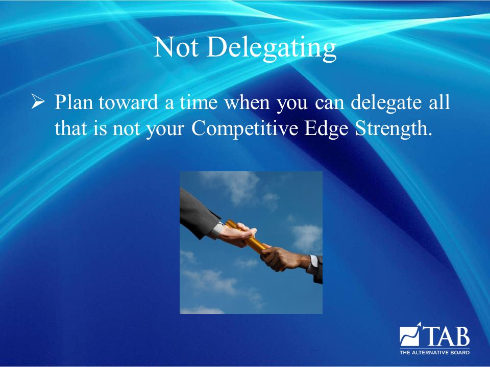 Not Delegating  Plan toward a time when you can delegate all that is not your Competitive Edge Strength.