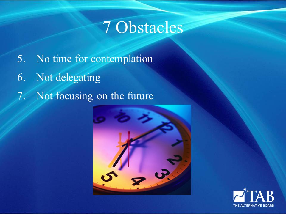 7 Obstacles 5.No time for contemplation 6.Not delegating 7. Not focusing on the future