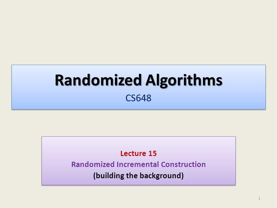 Randomized Algorithms Randomized Algorithms CS648 Lecture 15 Randomized Incremental Construction (building the background) Lecture 15 Randomized Incremental Construction (building the background) 1
