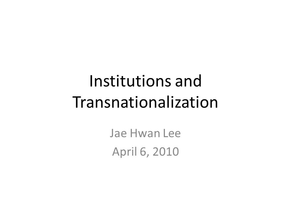 Institutions and Transnationalization Jae Hwan Lee April 6, 2010