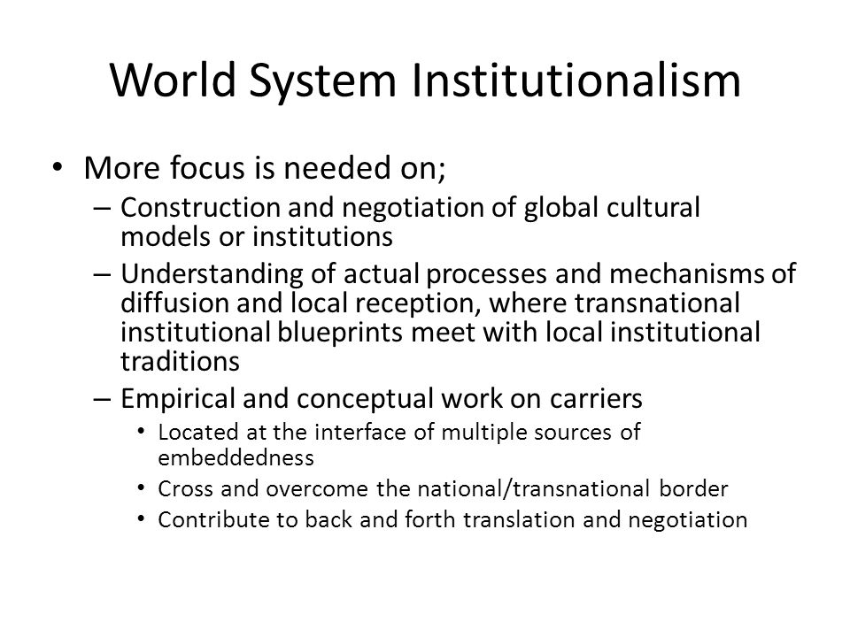 World System Institutionalism More focus is needed on; – Construction and negotiation of global cultural models or institutions – Understanding of act