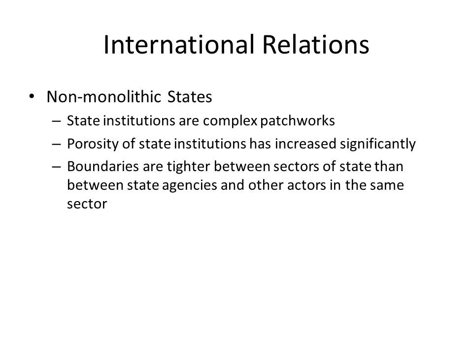 International Relations Non-monolithic States – State institutions are complex patchworks – Porosity of state institutions has increased significantly