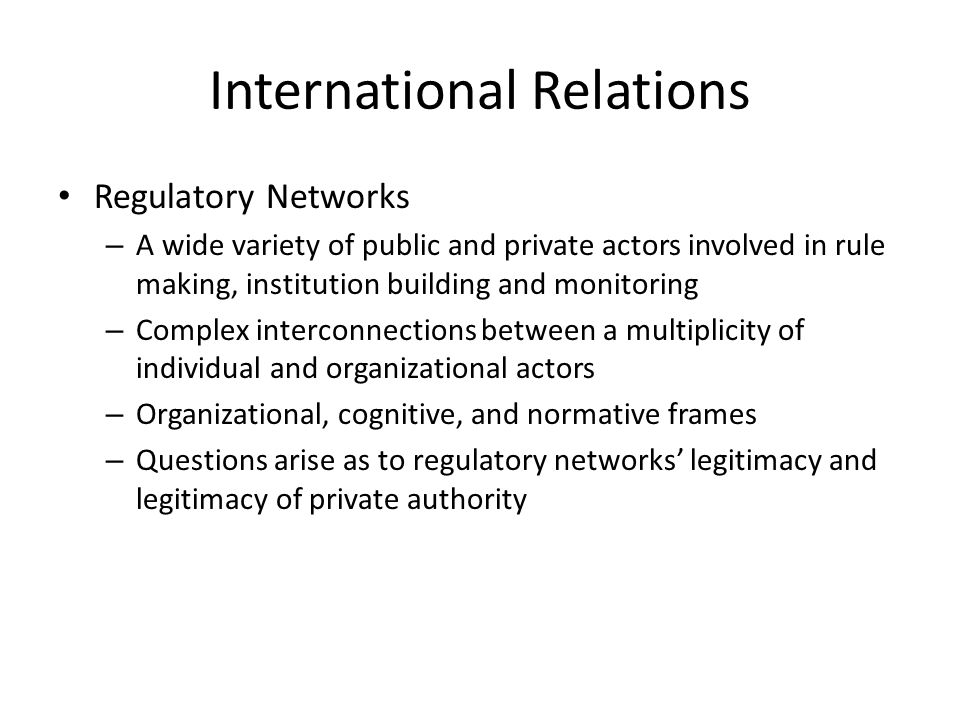 International Relations Regulatory Networks – A wide variety of public and private actors involved in rule making, institution building and monitoring