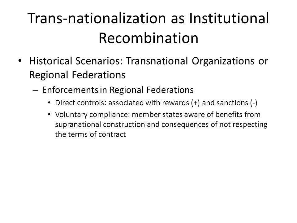 Trans-nationalization as Institutional Recombination Historical Scenarios: Transnational Organizations or Regional Federations – Enforcements in Regio