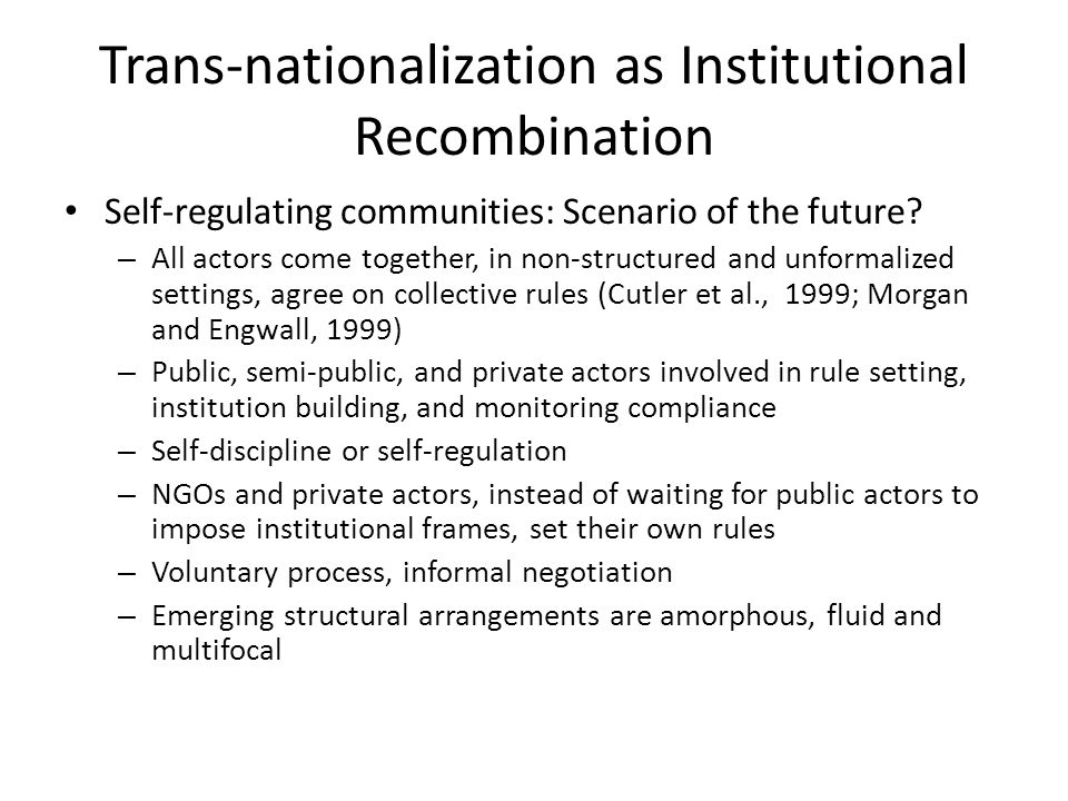 Trans-nationalization as Institutional Recombination Self-regulating communities: Scenario of the future? – All actors come together, in non-structure