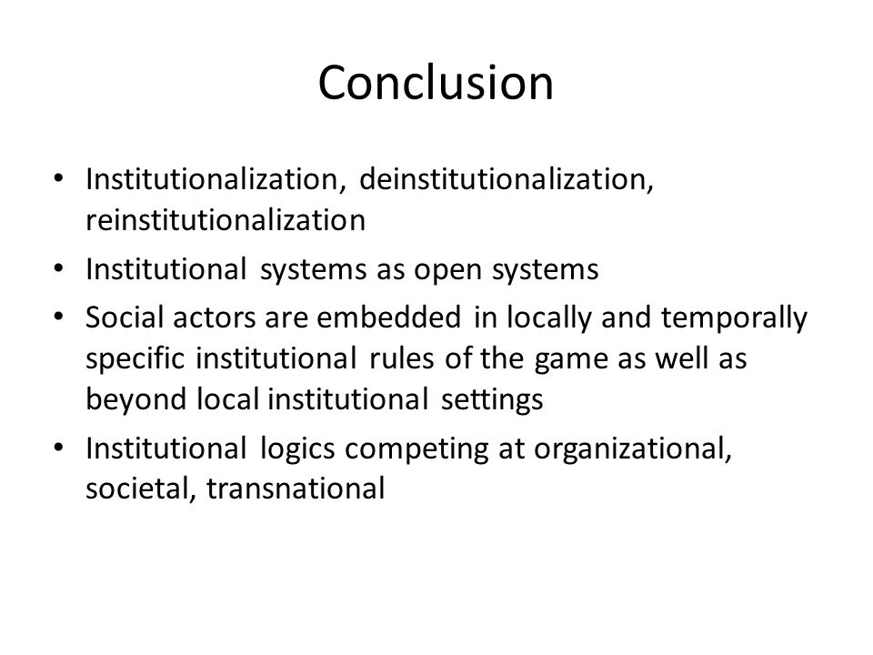 Conclusion Institutionalization, deinstitutionalization, reinstitutionalization Institutional systems as open systems Social actors are embedded in lo