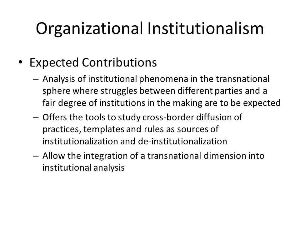 Organizational Institutionalism Expected Contributions – Analysis of institutional phenomena in the transnational sphere where struggles between diffe