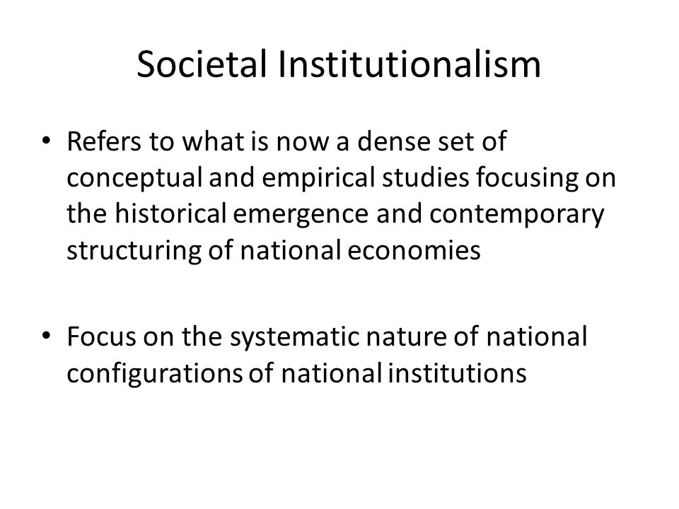 Societal Institutionalism Refers to what is now a dense set of conceptual and empirical studies focusing on the historical emergence and contemporary