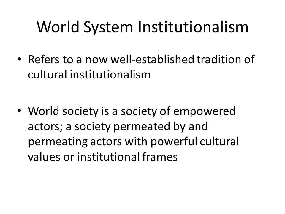 World System Institutionalism Refers to a now well-established tradition of cultural institutionalism World society is a society of empowered actors;