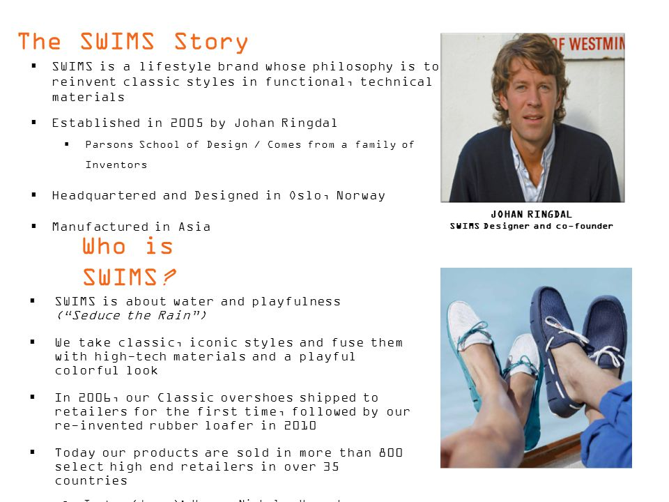 The SWIMS Story  SWIMS is a lifestyle brand whose philosophy is to reinvent classic styles in functional, technical materials  Established in 2005 by Johan Ringdal  Parsons School of Design / Comes from a family of Inventors  Headquartered and Designed in Oslo, Norway  Manufactured in Asia Who is SWIMS.