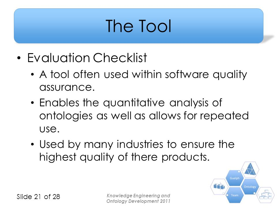 Slide 21 of 28 The Tool Evaluation Checklist A tool often used within software quality assurance. Enables the quantitative analysis of ontologies as w