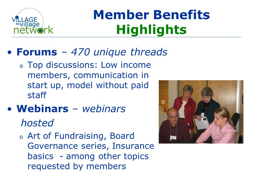 Member Benefits Highlights Forums – 470 unique threads o Top discussions: Low income members, communication in start up, model without paid staff Webinars – webinars hosted o Art of Fundraising, Board Governance series, Insurance basics - among other topics requested by members