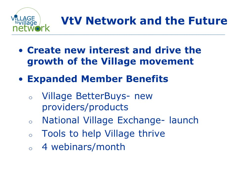 VtV Network and the Future Create new interest and drive the growth of the Village movement Expanded Member Benefits o Village BetterBuys- new providers/products o National Village Exchange- launch o Tools to help Village thrive o 4 webinars/month