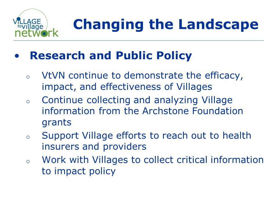 Changing the Landscape Research and Public Policy o VtVN continue to demonstrate the efficacy, impact, and effectiveness of Villages o Continue collecting and analyzing Village information from the Archstone Foundation grants o Support Village efforts to reach out to health insurers and providers o Work with Villages to collect critical information to impact policy