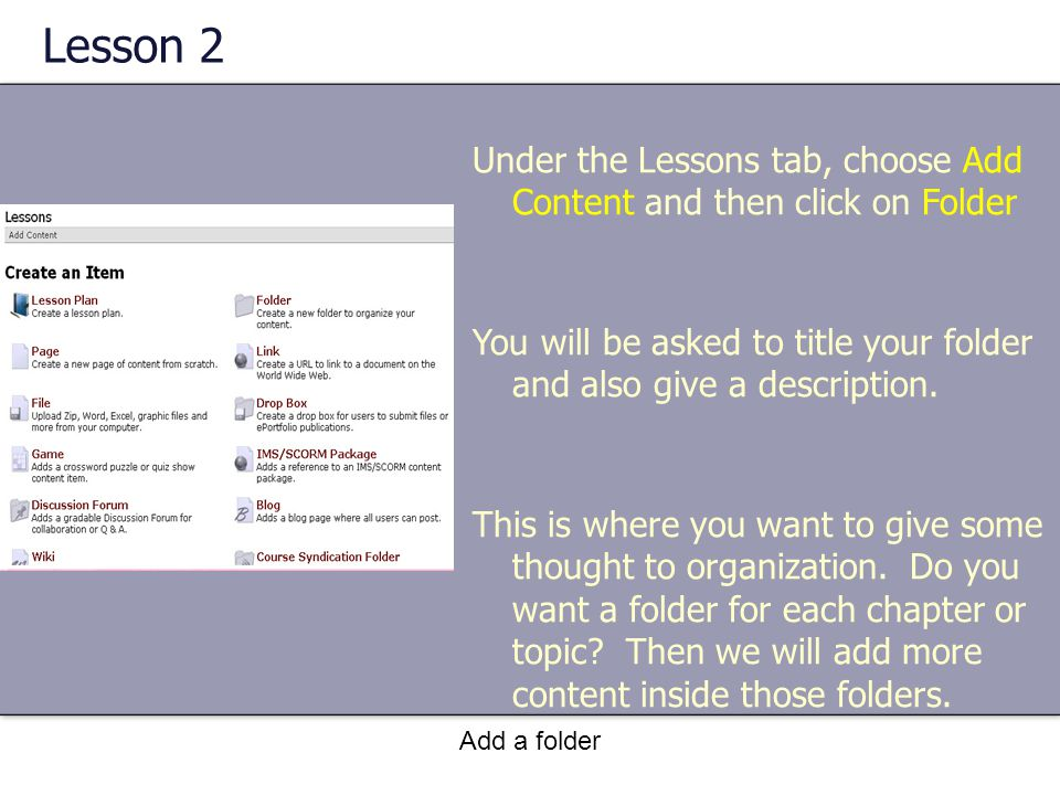 Add a folder Lesson 2 Under the Lessons tab, choose Add Content and then click on Folder You will be asked to title your folder and also give a description.