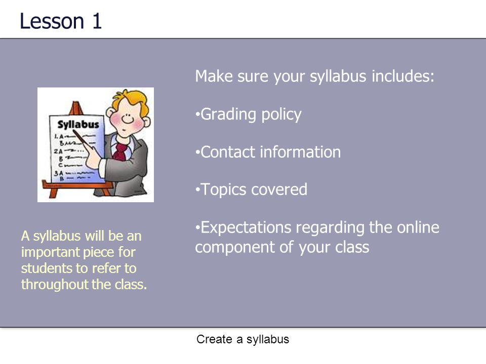 Create a syllabus Lesson 1 Make sure your syllabus includes: Grading policy Contact information Topics covered Expectations regarding the online component of your class A syllabus will be an important piece for students to refer to throughout the class.