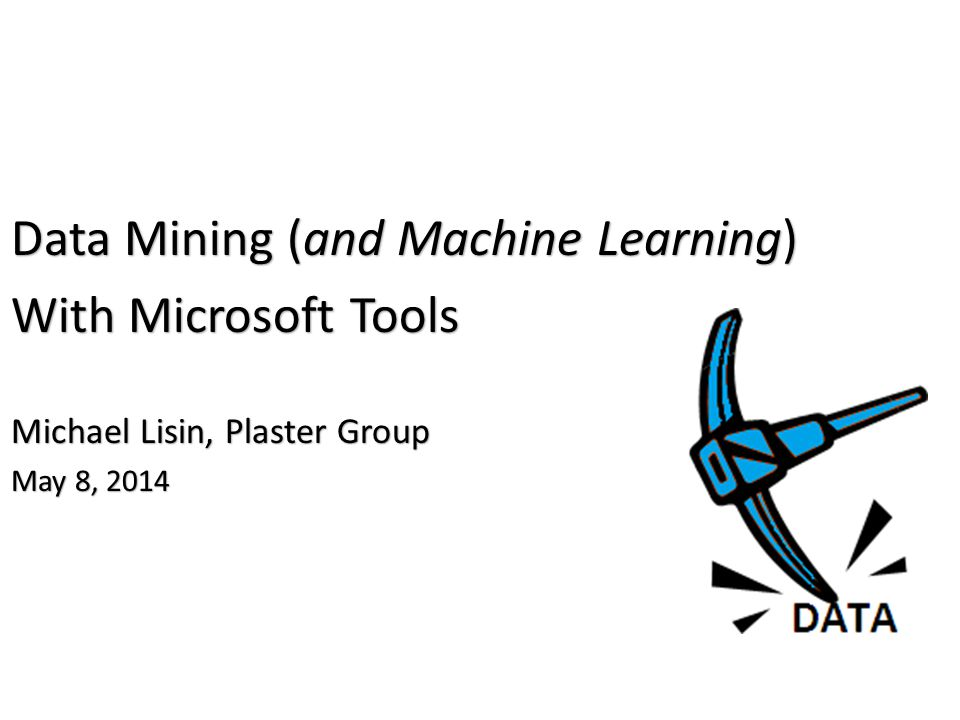 Data Mining (and Machine Learning) With Microsoft Tools Michael Lisin, Plaster Group May 8, 2014