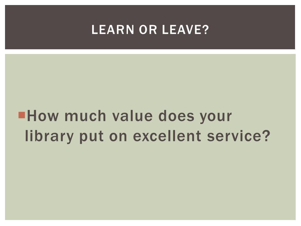  How much value does your library put on excellent service LEARN OR LEAVE
