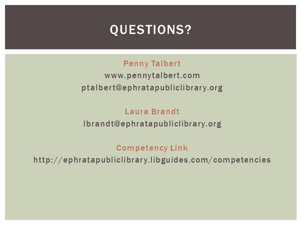 Penny Talbert www.pennytalbert.com ptalbert@ephratapubliclibrary.org Laura Brandt lbrandt@ephratapubliclibrary.org Competency Link http://ephratapubliclibrary.libguides.com/competencies QUESTIONS