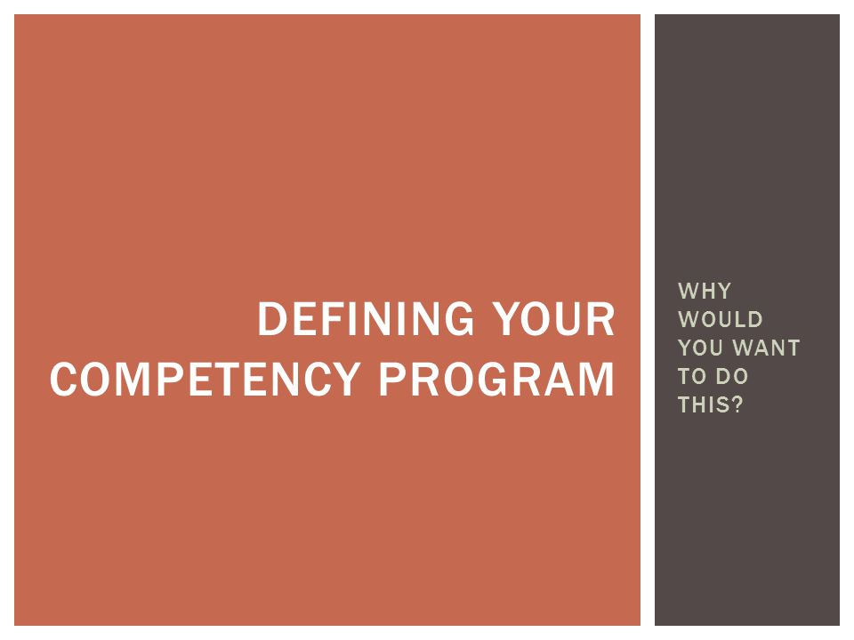 WHY WOULD YOU WANT TO DO THIS DEFINING YOUR COMPETENCY PROGRAM