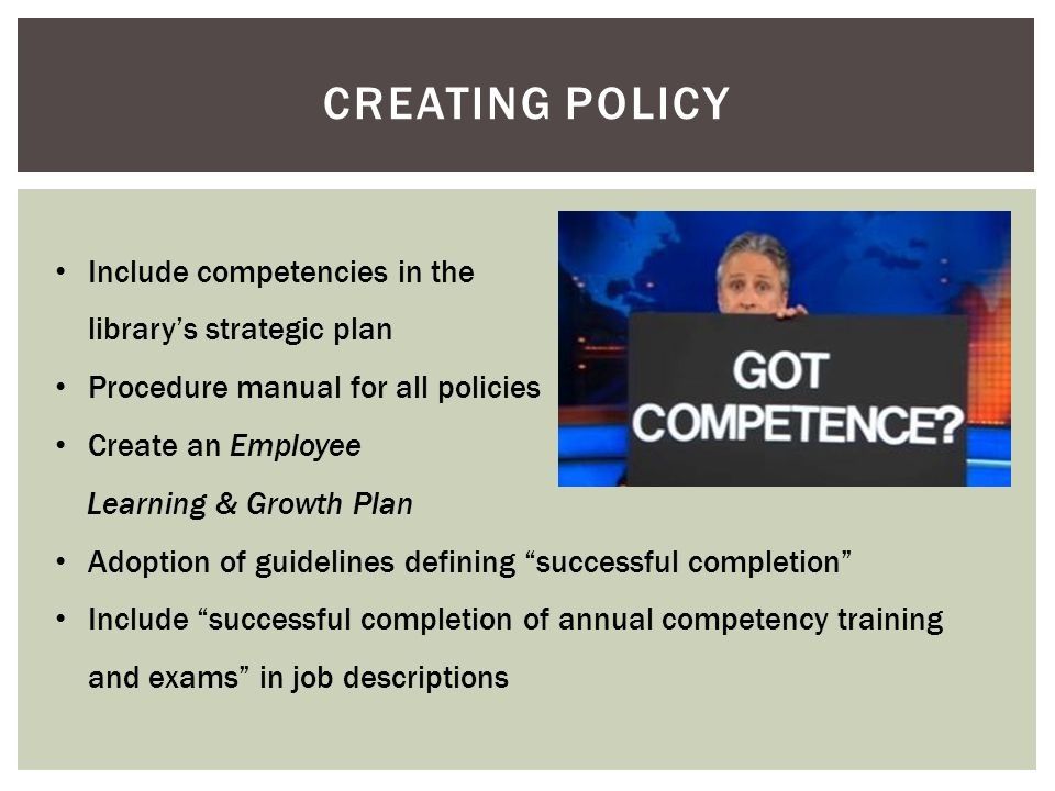 CREATING POLICY Include competencies in the library's strategic plan Procedure manual for all policies Create an Employee Learning & Growth Plan Adoption of guidelines defining successful completion Include successful completion of annual competency training and exams in job descriptions
