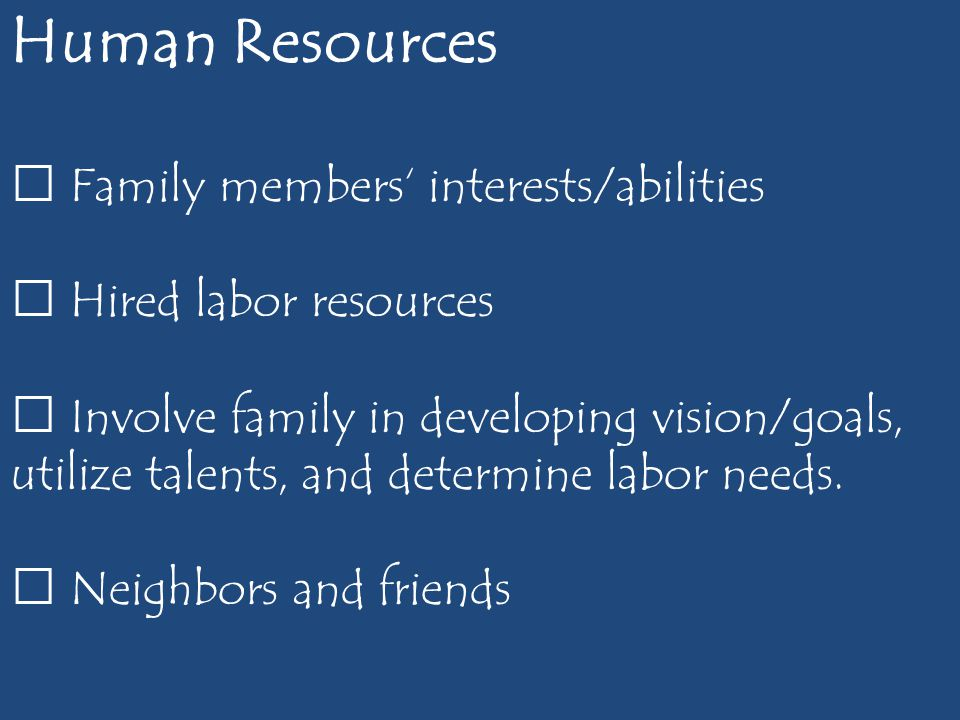 Human Resources  Family members' interests/abilities  Hired labor resources  Involve family in developing vision/goals, utilize talents, and determine labor needs.