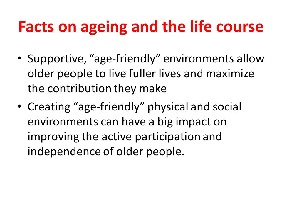Facts on ageing and the life course Supportive, age-friendly environments allow older people to live fuller lives and maximize the contribution they make Creating age-friendly physical and social environments can have a big impact on improving the active participation and independence of older people.