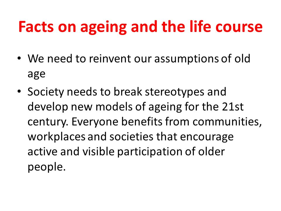Facts on ageing and the life course We need to reinvent our assumptions of old age Society needs to break stereotypes and develop new models of ageing for the 21st century.
