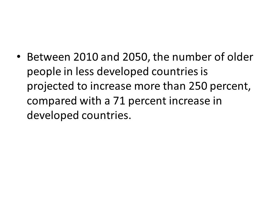 Between 2010 and 2050, the number of older people in less developed countries is projected to increase more than 250 percent, compared with a 71 percent increase in developed countries.