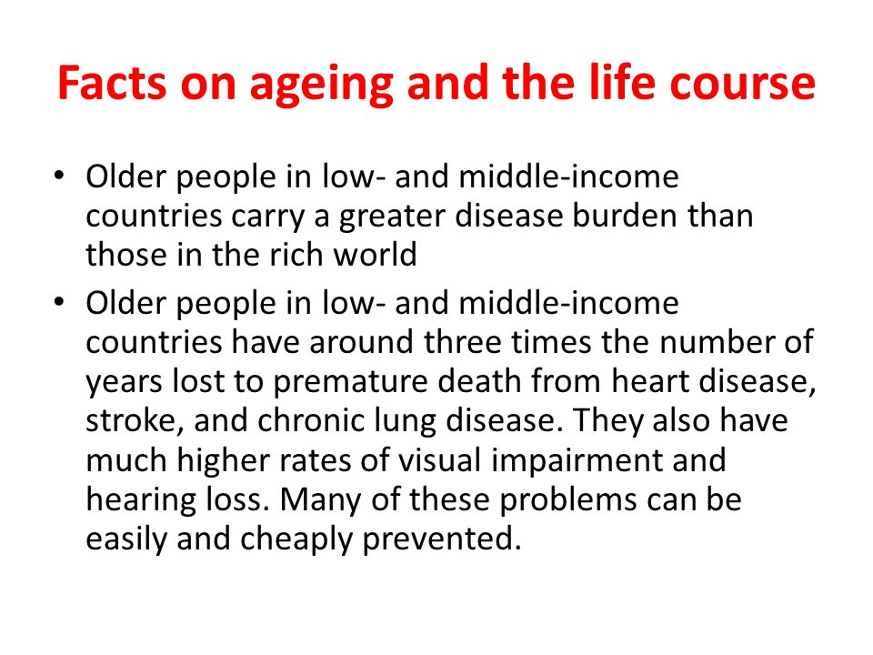 Facts on ageing and the life course Older people in low- and middle-income countries carry a greater disease burden than those in the rich world Older people in low- and middle-income countries have around three times the number of years lost to premature death from heart disease, stroke, and chronic lung disease.